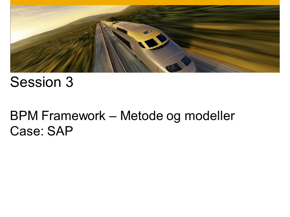 Session 3 BPM Framework – Metode og modeller Case: SAP