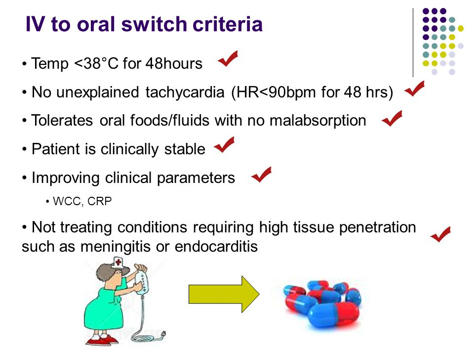 IV to oral switch criteria Temp <38°C for 48hours No unexplained tachycardia (HR<90bpm for 48 hrs) Tolerates oral foods/fluids with no malabsorption Patient is clinically stable Improving clinical parameters WCC, CRP Not treating conditions requiring high tissue penetration such as meningitis or endocarditis