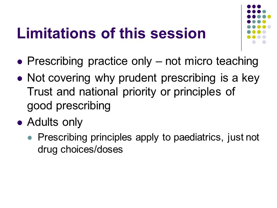 Limitations of this session Prescribing practice only – not micro teaching Not covering why prudent prescribing is a key Trust and national priority or principles of good prescribing Adults only Prescribing principles apply to paediatrics, just not drug choices/doses