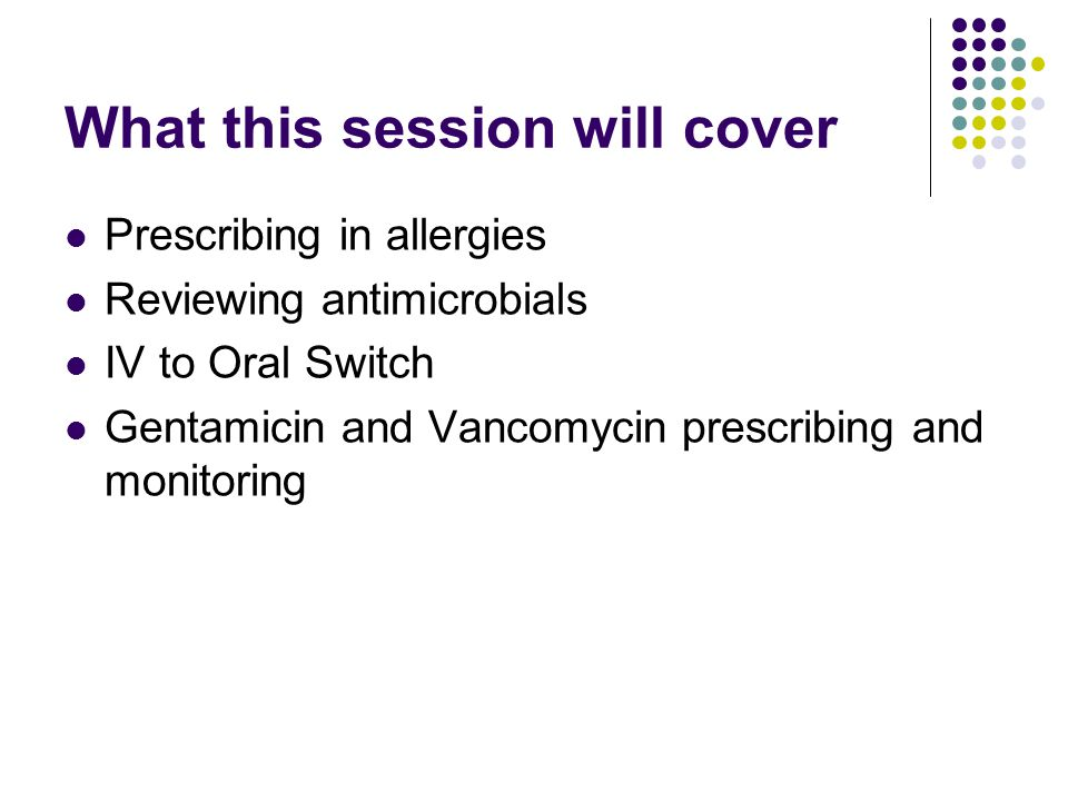 What this session will cover Prescribing in allergies Reviewing antimicrobials IV to Oral Switch Gentamicin and Vancomycin prescribing and monitoring