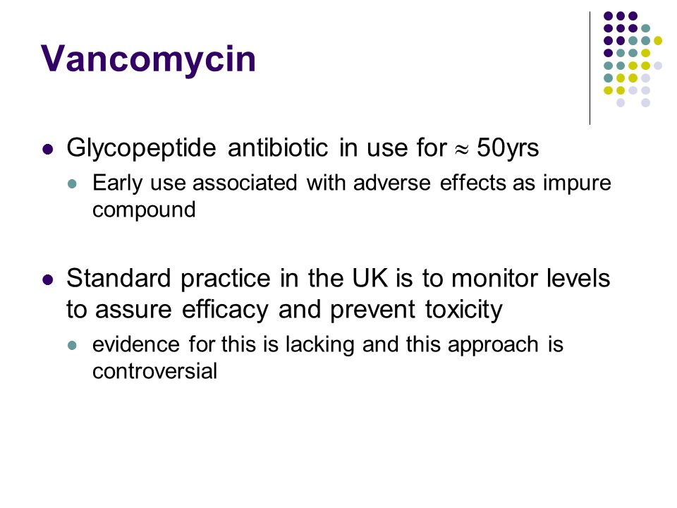 Vancomycin Glycopeptide antibiotic in use for  50yrs Early use associated with adverse effects as impure compound Standard practice in the UK is to monitor levels to assure efficacy and prevent toxicity evidence for this is lacking and this approach is controversial