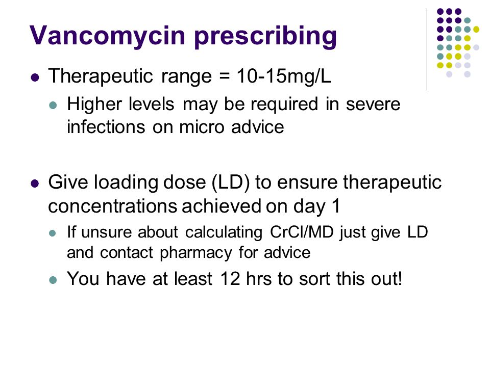 Vancomycin prescribing Therapeutic range = 10-15mg/L Higher levels may be required in severe infections on micro advice Give loading dose (LD) to ensure therapeutic concentrations achieved on day 1 If unsure about calculating CrCl/MD just give LD and contact pharmacy for advice You have at least 12 hrs to sort this out!