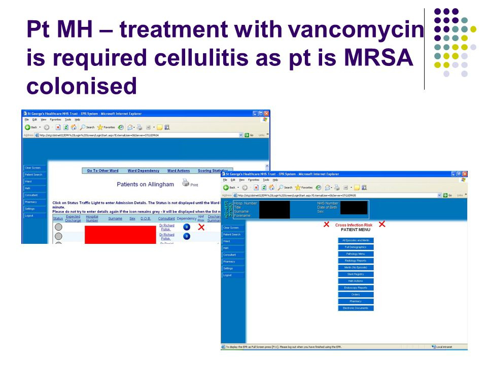 Pt MH – treatment with vancomycin is required cellulitis as pt is MRSA colonised.