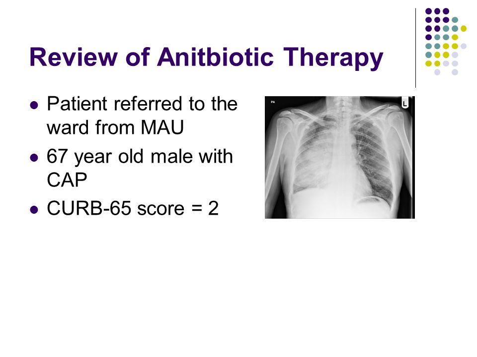 Review of Anitbiotic Therapy Patient referred to the ward from MAU 67 year old male with CAP CURB-65 score = 2