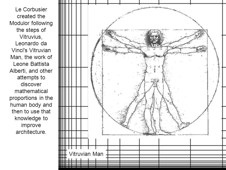 Le Corbusier created the Modulor following the steps of Vitruvius, Leonardo da Vinci s Vitruvian Man, the work of Leone Battista Alberti, and other attempts to discover mathematical proportions in the human body and then to use that knowledge to improve architecture.