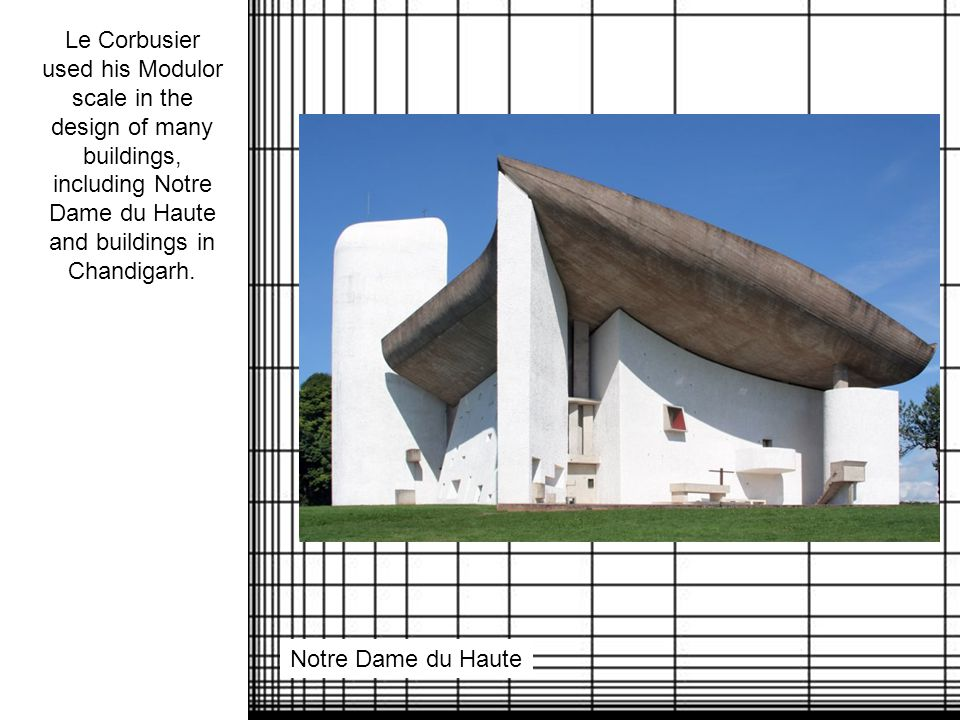 Le Corbusier used his Modulor scale in the design of many buildings, including Notre Dame du Haute and buildings in Chandigarh.