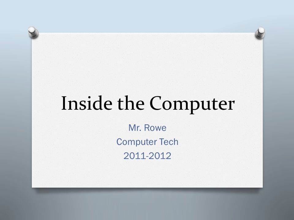 Inside the Computer Mr. Rowe Computer Tech 2011-2012