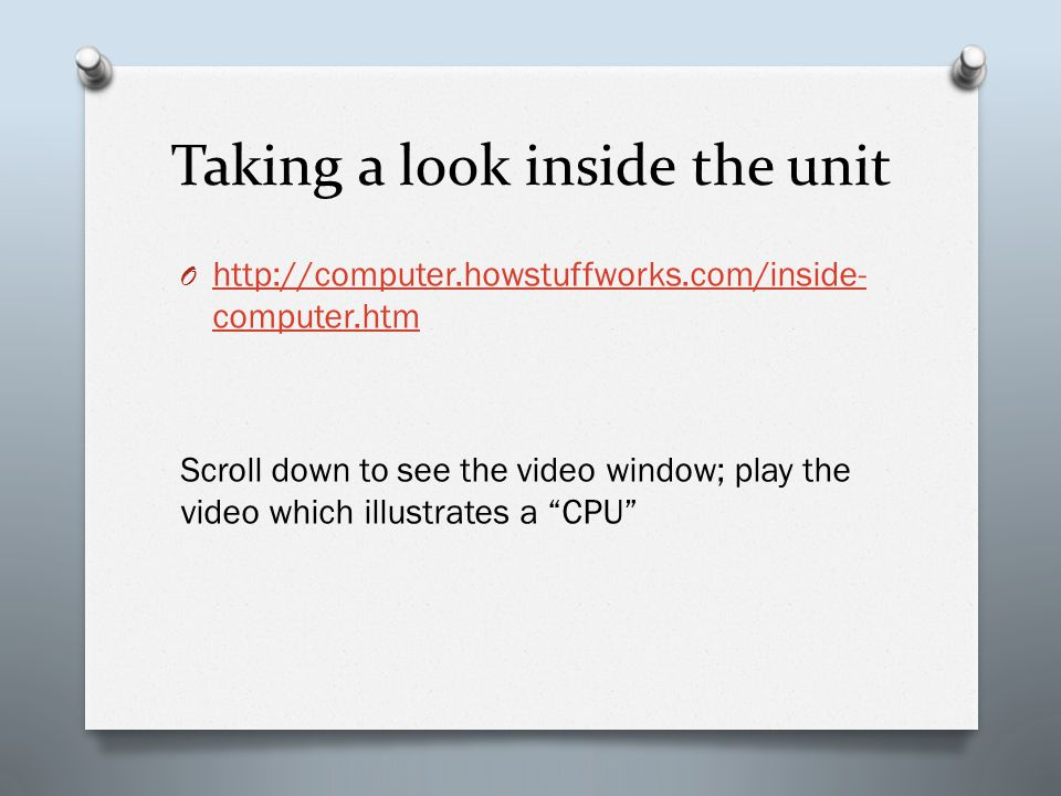 Taking a look inside the unit O http://computer.howstuffworks.com/inside- computer.htm http://computer.howstuffworks.com/inside- computer.htm Scroll down to see the video window; play the video which illustrates a CPU