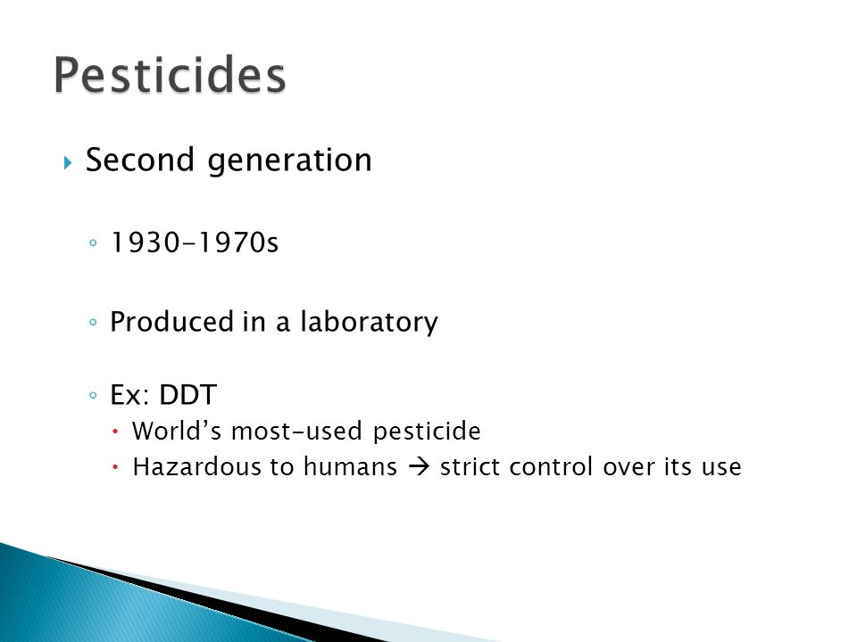  Second generation ◦ s ◦ Produced in a laboratory ◦ Ex: DDT  World's most-used pesticide  Hazardous to humans  strict control over its use