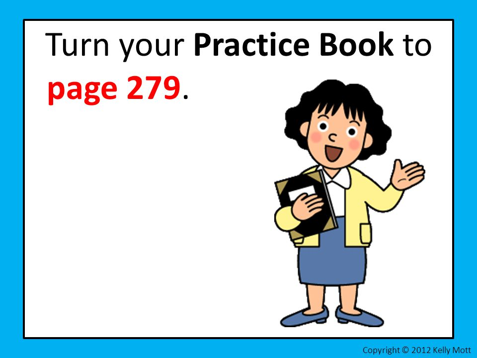 Turn your Practice Book to page 279. Copyright © 2012 Kelly Mott