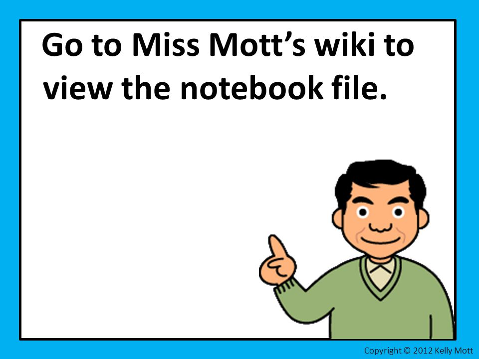 Go to Miss Mott's wiki to view the notebook file. Copyright © 2012 Kelly Mott