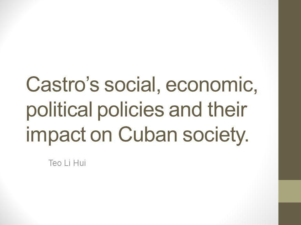 Castro's social, economic, political policies and their impact on Cuban society. Teo Li Hui