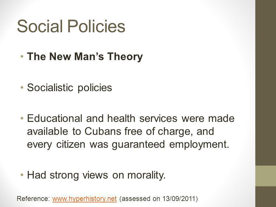 Social Policies The New Man's Theory Socialistic policies Educational and health services were made available to Cubans free of charge, and every citizen was guaranteed employment.