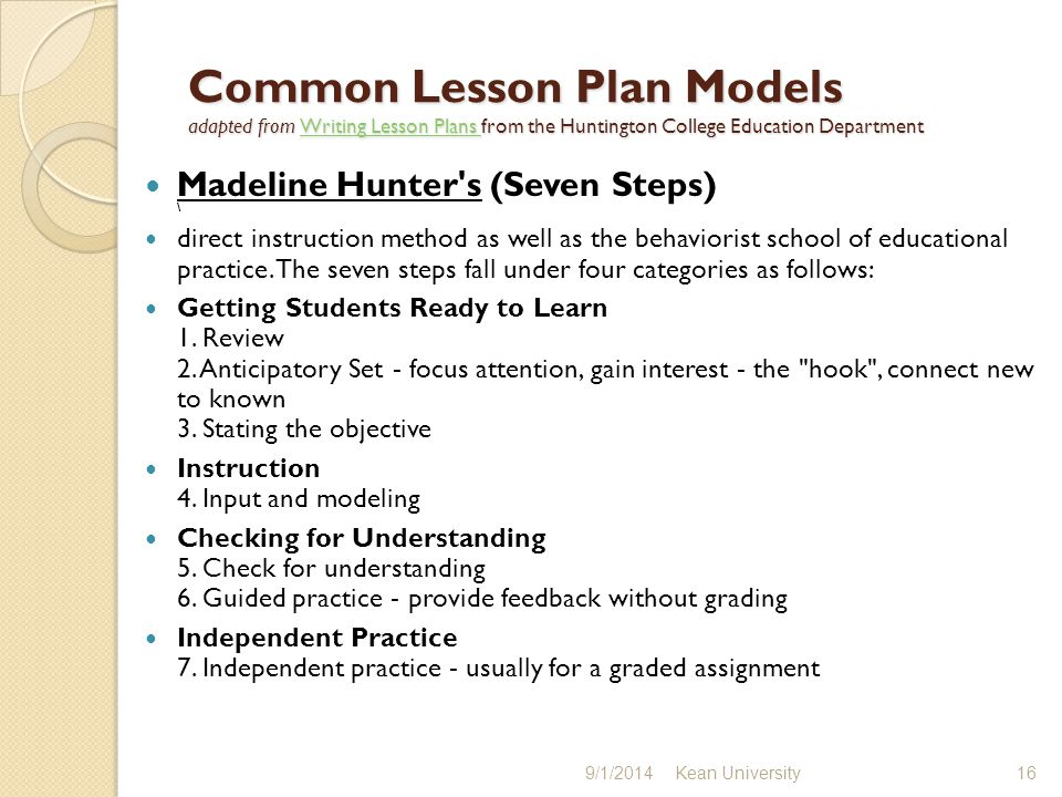 Common Lesson Plan Models adapted from Writing Lesson Plans from the Huntington College Education Department Writing Lesson Plans Writing Lesson Plans Madeline Hunter s (Seven Steps) \ direct instruction method as well as the behaviorist school of educational practice.