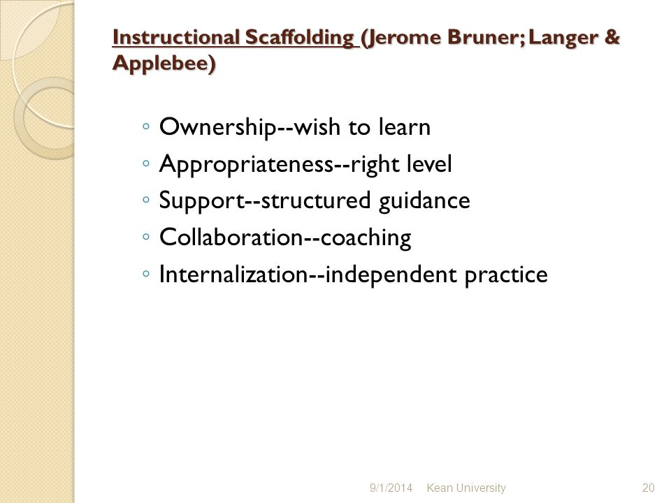 Instructional Scaffolding (Jerome Bruner; Langer & Applebee) ◦ Ownership--wish to learn ◦ Appropriateness--right level ◦ Support--structured guidance ◦ Collaboration--coaching ◦ Internalization--independent practice 9/1/2014 Kean University 20