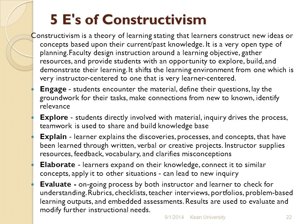 5 E s of Constructivism Constructivism is a theory of learning stating that learners construct new ideas or concepts based upon their current/past knowledge.