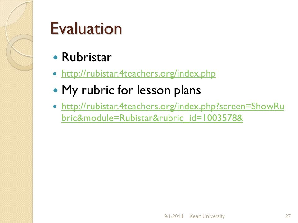 Evaluation Rubristar http://rubistar.4teachers.org/index.php My rubric for lesson plans http://rubistar.4teachers.org/index.php screen=ShowRu bric&module=Rubistar&rubric_id=1003578& http://rubistar.4teachers.org/index.php screen=ShowRu bric&module=Rubistar&rubric_id=1003578& 9/1/2014 Kean University 27