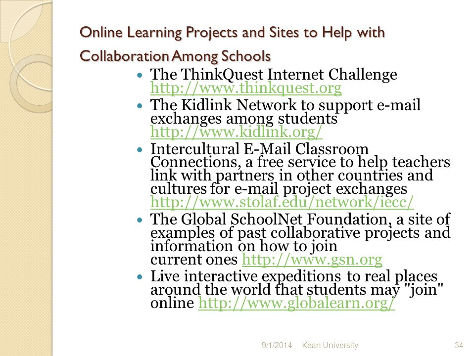 Online Learning Projects and Sites to Help with Collaboration Among Schools The ThinkQuest Internet Challenge http://www.thinkquest.org http://www.thinkquest.org The Kidlink Network to support e-mail exchanges among students http://www.kidlink.org/ http://www.kidlink.org/ Intercultural E-Mail Classroom Connections, a free service to help teachers link with partners in other countries and cultures for e-mail project exchanges http://www.stolaf.edu/network/iecc/ http://www.stolaf.edu/network/iecc/ The Global SchoolNet Foundation, a site of examples of past collaborative projects and information on how to join current ones http://www.gsn.orghttp://www.gsn.org Live interactive expeditions to real places around the world that students may join online http://www.globalearn.org/http://www.globalearn.org/ 9/1/2014 Kean University 34