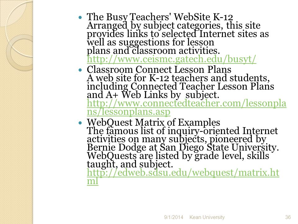The Busy Teachers WebSite K-12 Arranged by subject categories, this site provides links to selected Internet sites as well as suggestions for lesson plans and classroom activities.