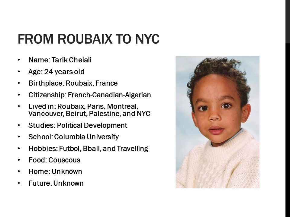 FROM ROUBAIX TO NYC Name: Tarik Chelali Age: 24 years old Birthplace: Roubaix, France Citizenship: French-Canadian-Algerian Lived in: Roubaix, Paris, Montreal, Vancouver, Beirut, Palestine, and NYC Studies: Political Development School: Columbia University Hobbies: Futbol, Bball, and Travelling Food: Couscous Home: Unknown Future: Unknown