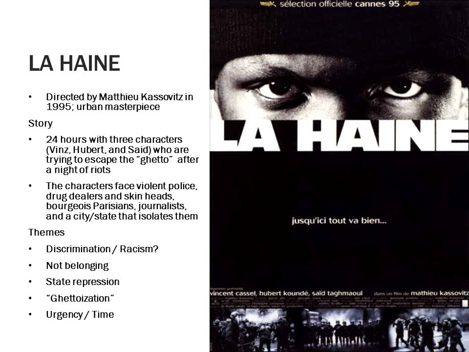 LA HAINE Directed by Matthieu Kassovitz in 1995; urban masterpiece Story 24 hours with three characters (Vinz, Hubert, and Said) who are trying to escape the ghetto after a night of riots The characters face violent police, drug dealers and skin heads, bourgeois Parisians, journalists, and a city/state that isolates them Themes Discrimination / Racism.