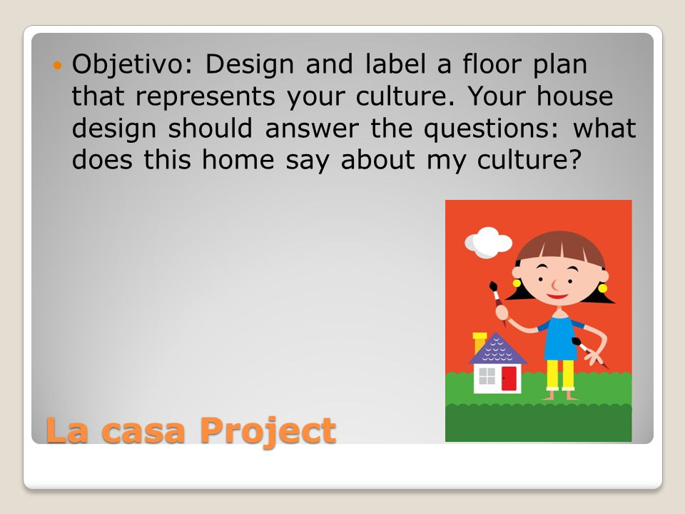 La casa Project Objetivo: Design and label a floor plan that represents your culture.