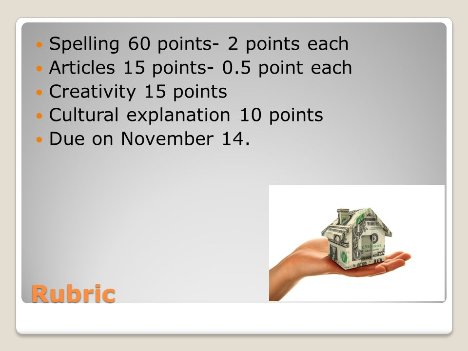 Rubric Spelling 60 points- 2 points each Articles 15 points- 0.5 point each Creativity 15 points Cultural explanation 10 points Due on November 14.