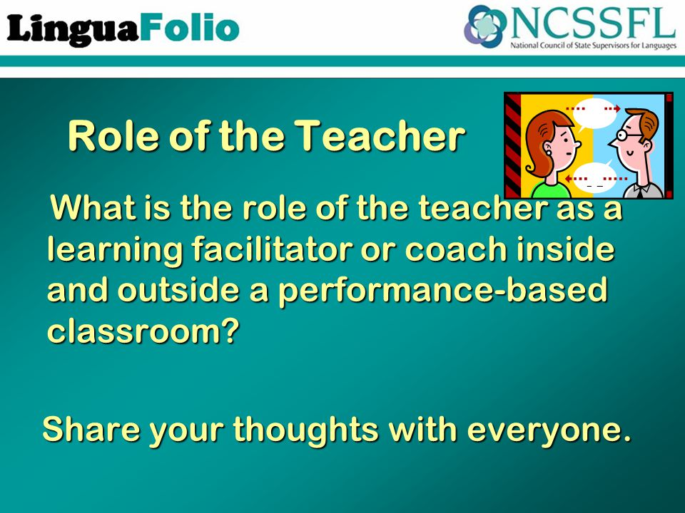 Role of the Teacher What is the role of the teacher as a learning facilitator or coach inside and outside a performance-based classroom.