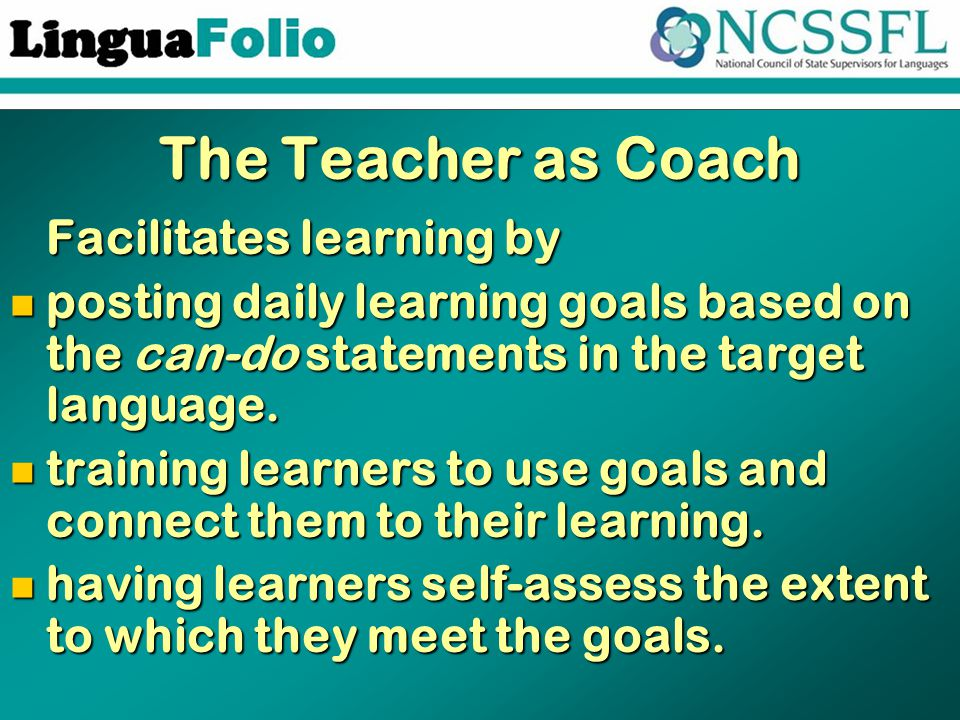 The Teacher as Coach Facilitates learning by Facilitates learning by posting daily learning goals based on the can-do statements in the target language.