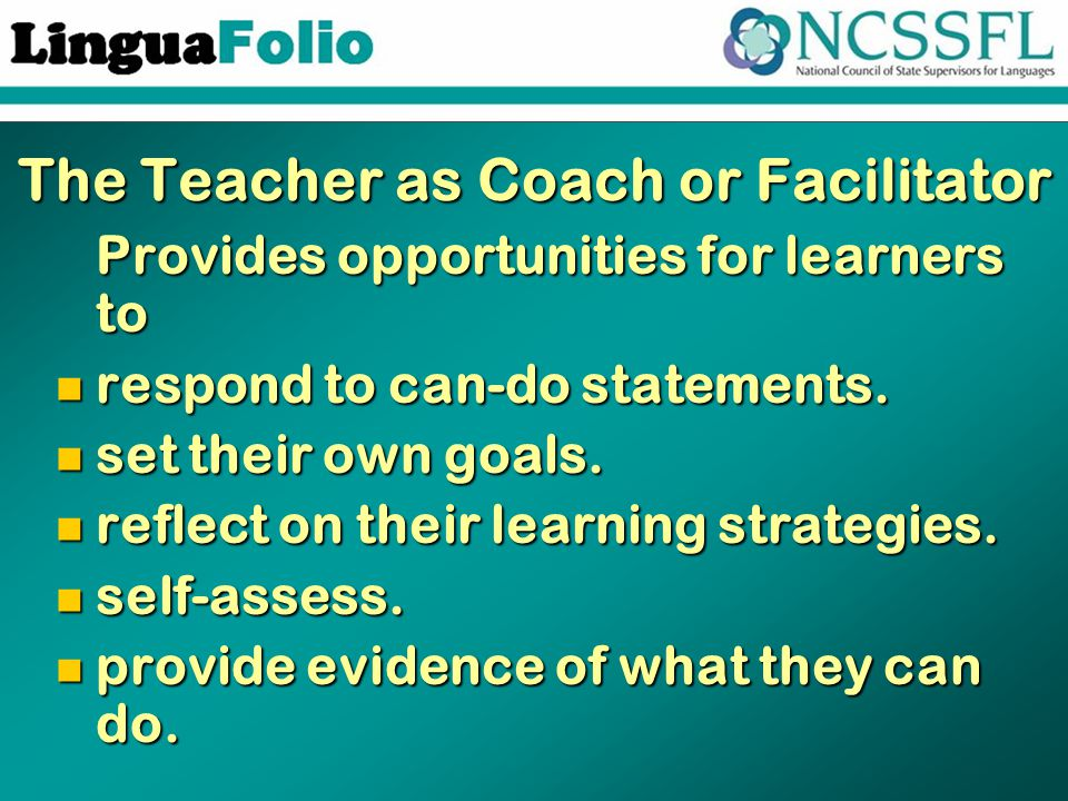 The Teacher as Coach or Facilitator Provides opportunities for learners to Provides opportunities for learners to respond to can-do statements.