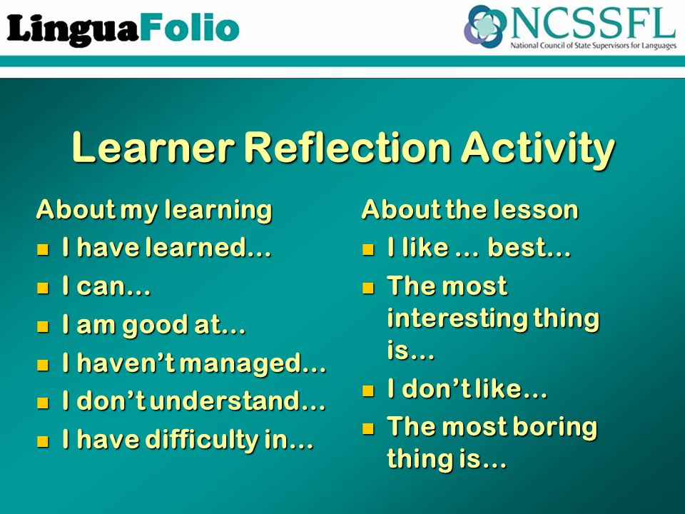 Learner Reflection Activity About my learning I have learned… I have learned… I can… I can… I am good at… I am good at… I haven't managed… I haven't managed… I don't understand… I don't understand… I have difficulty in… I have difficulty in… About the lesson I like … best… The most interesting thing is… I don't like… The most boring thing is…