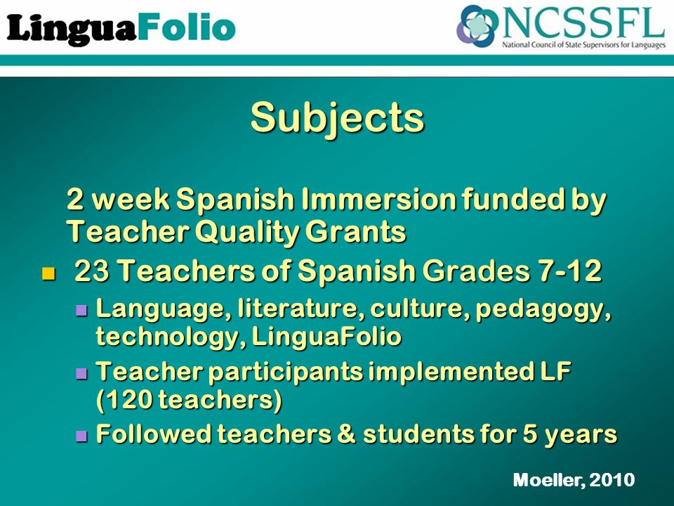Subjects 2 week Spanish Immersion funded by Teacher Quality Grants 23 Teachers of Spanish Grades 7-12 23 Teachers of Spanish Grades 7-12 Language, literature, culture, pedagogy, technology, LinguaFolio Language, literature, culture, pedagogy, technology, LinguaFolio Teacher participants implemented LF (120 teachers) Teacher participants implemented LF (120 teachers) Followed teachers & students for 5 years Followed teachers & students for 5 years Moeller, 2010