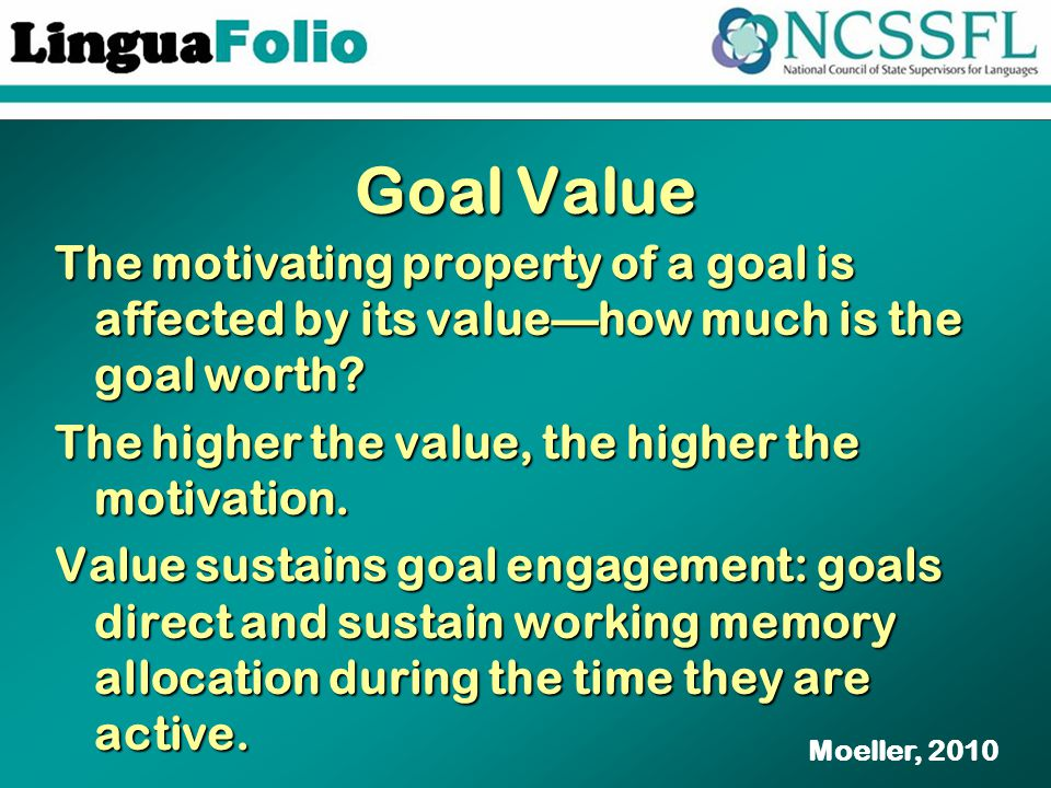 Goal Value The motivating property of a goal is affected by its value—how much is the goal worth.