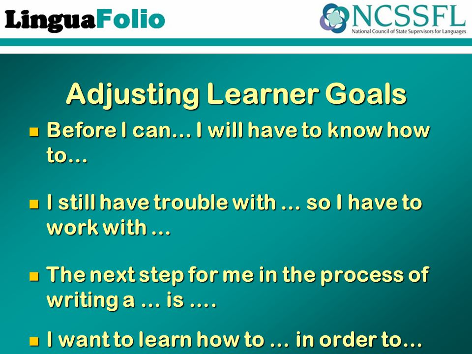 Adjusting Learner Goals Before I can… I will have to know how to… Before I can… I will have to know how to… I still have trouble with … so I have to work with … I still have trouble with … so I have to work with … The next step for me in the process of writing a … is ….
