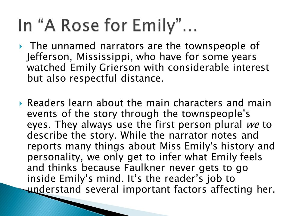  The unnamed narrators are the townspeople of Jefferson, Mississippi, who have for some years watched Emily Grierson with considerable interest but also respectful distance.