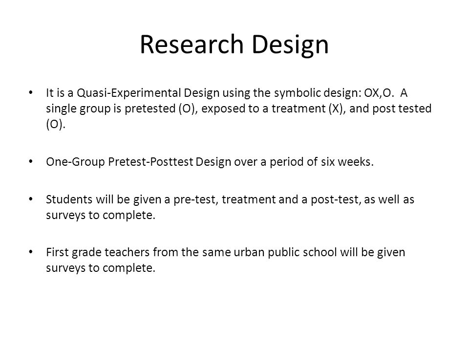 Research Design It is a Quasi-Experimental Design using the symbolic design: OX,O.