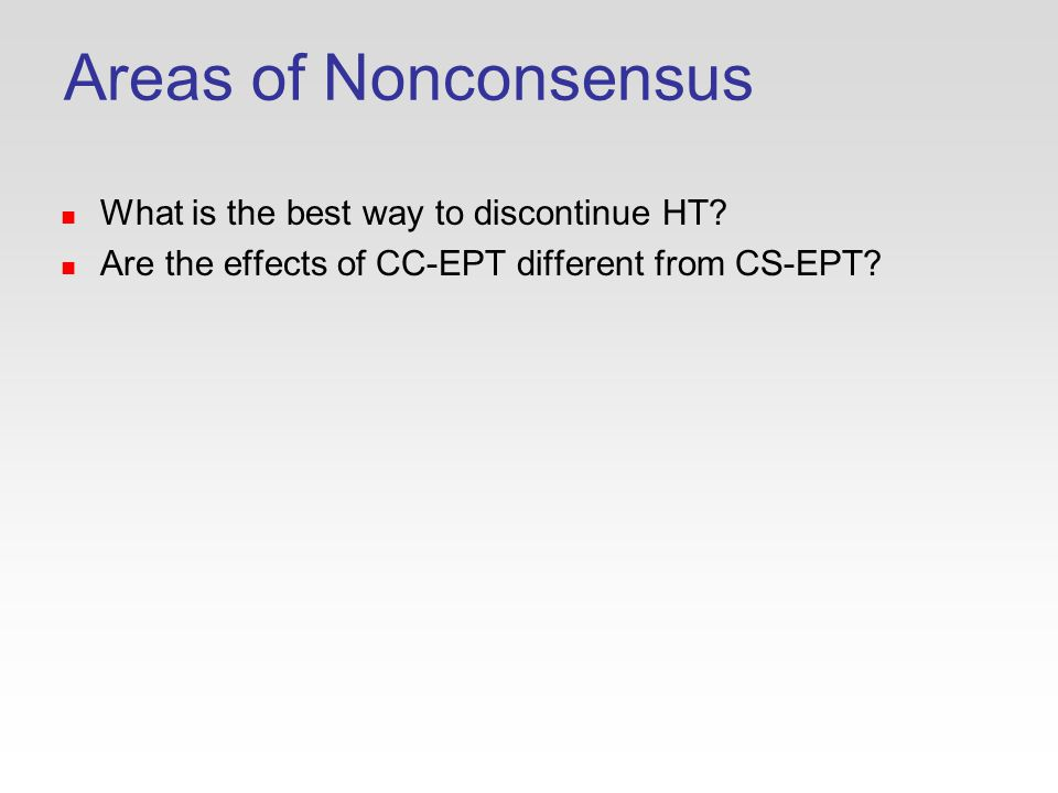 Areas of Nonconsensus What is the best way to discontinue HT.