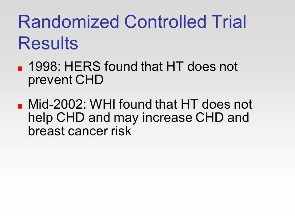 Randomized Controlled Trial Results 1998: HERS found that HT does not prevent CHD Mid-2002: WHI found that HT does not help CHD and may increase CHD and breast cancer risk