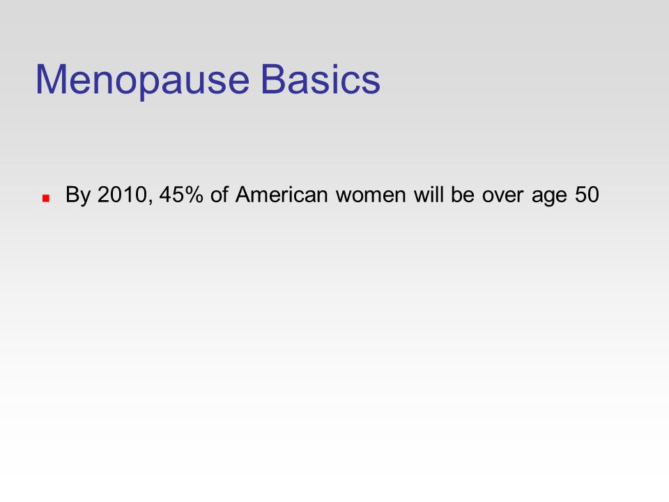 Menopause Basics By 2010, 45% of American women will be over age 50