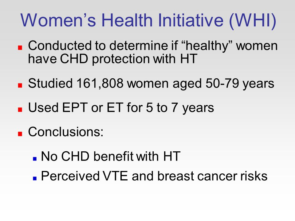 Women's Health Initiative (WHI) Conducted to determine if healthy women have CHD protection with HT Studied 161,808 women aged years Used EPT or ET for 5 to 7 years Conclusions: No CHD benefit with HT Perceived VTE and breast cancer risks