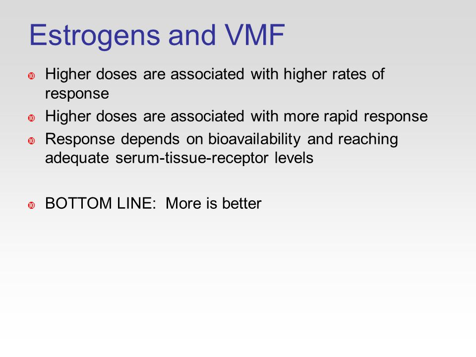 Estrogens and VMF  Higher doses are associated with higher rates of response  Higher doses are associated with more rapid response  Response depends on bioavailability and reaching adequate serum-tissue-receptor levels  BOTTOM LINE: More is better