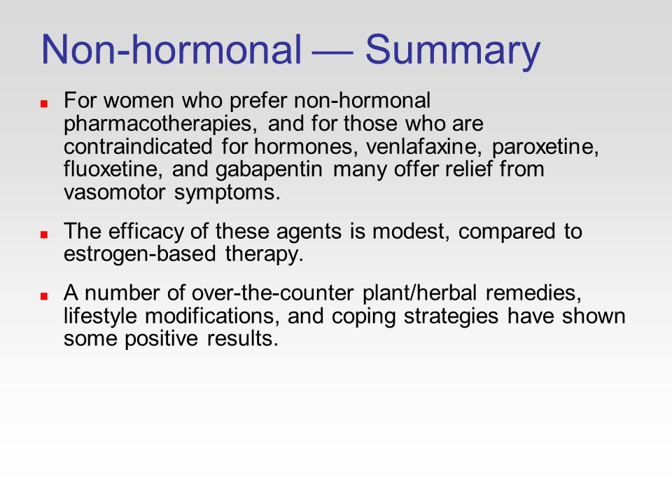 Non-hormonal — Summary For women who prefer non-hormonal pharmacotherapies, and for those who are contraindicated for hormones, venlafaxine, paroxetine, fluoxetine, and gabapentin many offer relief from vasomotor symptoms.