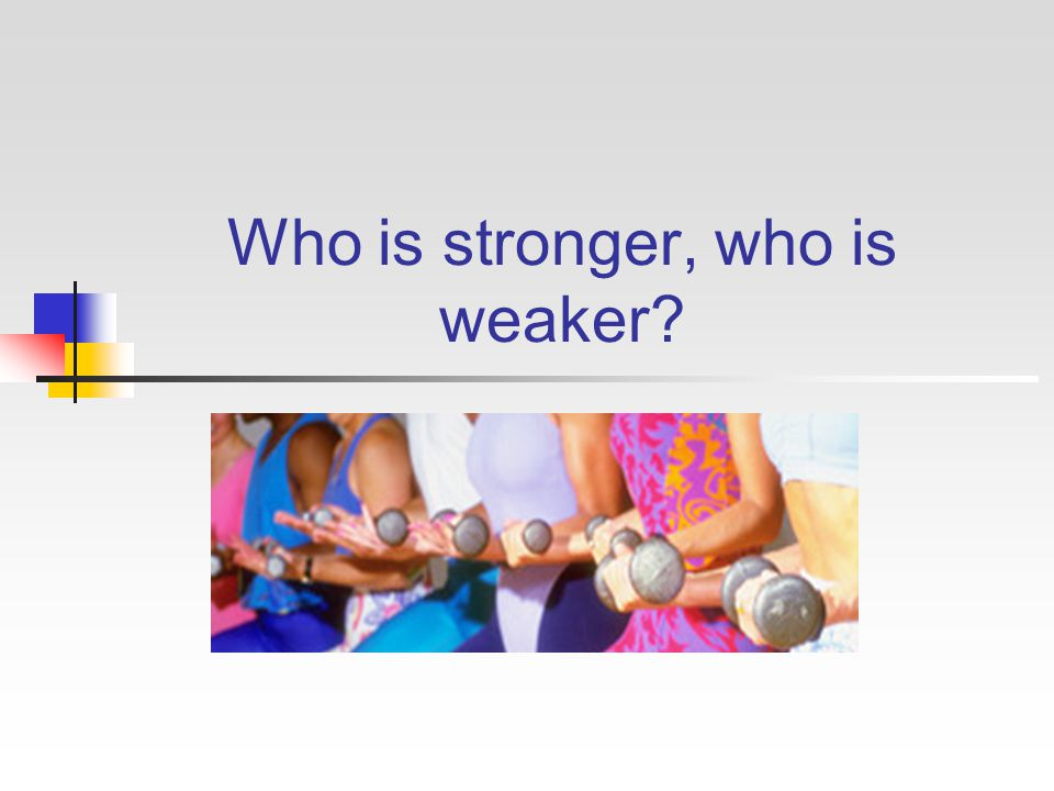 Who is stronger, who is weaker