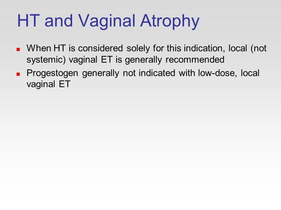 HT and Vaginal Atrophy When HT is considered solely for this indication, local (not systemic) vaginal ET is generally recommended Progestogen generally not indicated with low-dose, local vaginal ET