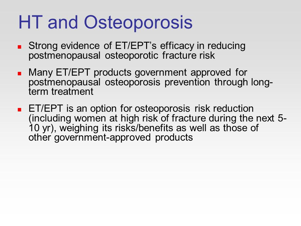 HT and Osteoporosis Strong evidence of ET/EPT's efficacy in reducing postmenopausal osteoporotic fracture risk Many ET/EPT products government approved for postmenopausal osteoporosis prevention through long- term treatment ET/EPT is an option for osteoporosis risk reduction (including women at high risk of fracture during the next yr), weighing its risks/benefits as well as those of other government-approved products