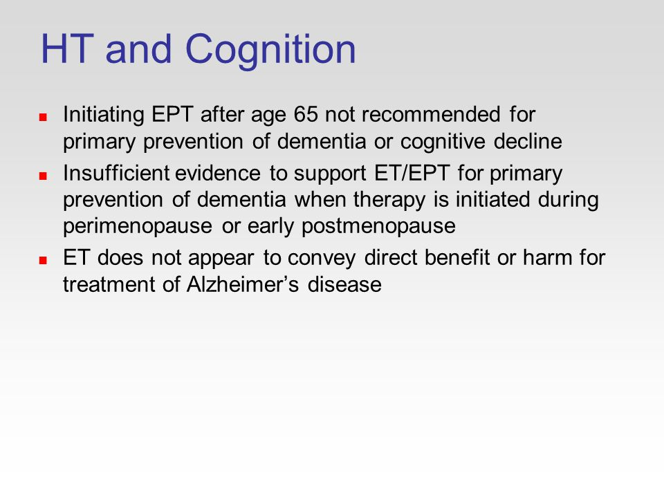 HT and Cognition Initiating EPT after age 65 not recommended for primary prevention of dementia or cognitive decline Insufficient evidence to support ET/EPT for primary prevention of dementia when therapy is initiated during perimenopause or early postmenopause ET does not appear to convey direct benefit or harm for treatment of Alzheimer's disease