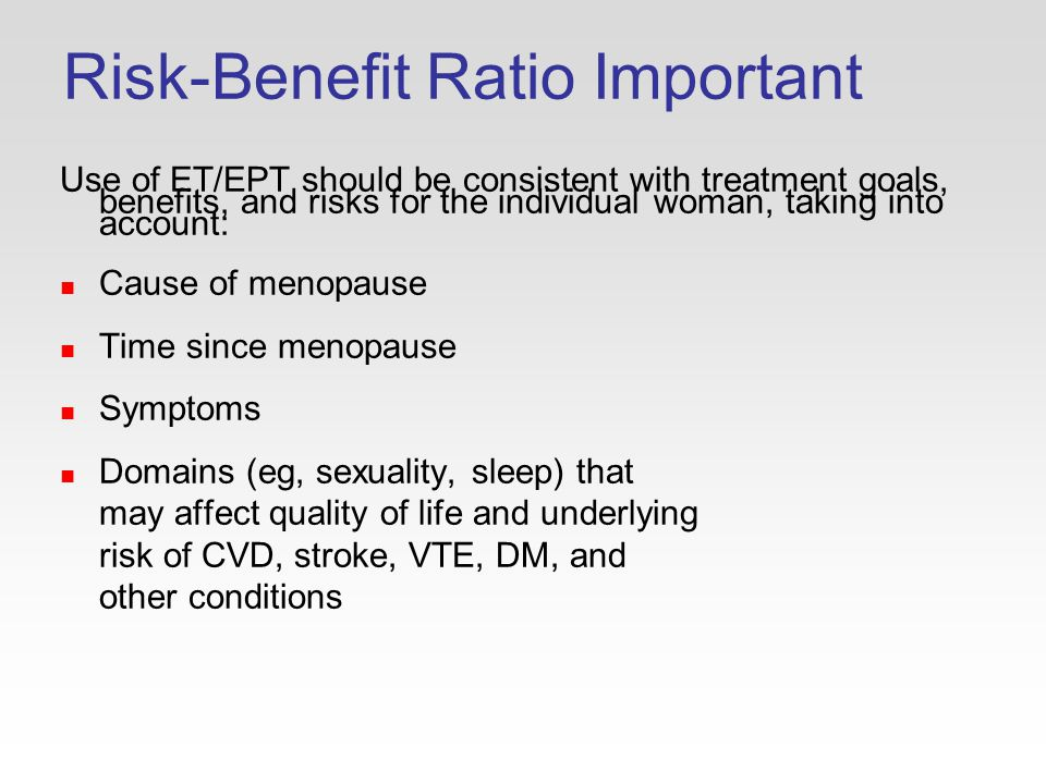 Risk-Benefit Ratio Important Use of ET/EPT should be consistent with treatment goals, benefits, and risks for the individual woman, taking into account: Cause of menopause Time since menopause Symptoms Domains (eg, sexuality, sleep) that may affect quality of life and underlying risk of CVD, stroke, VTE, DM, and other conditions