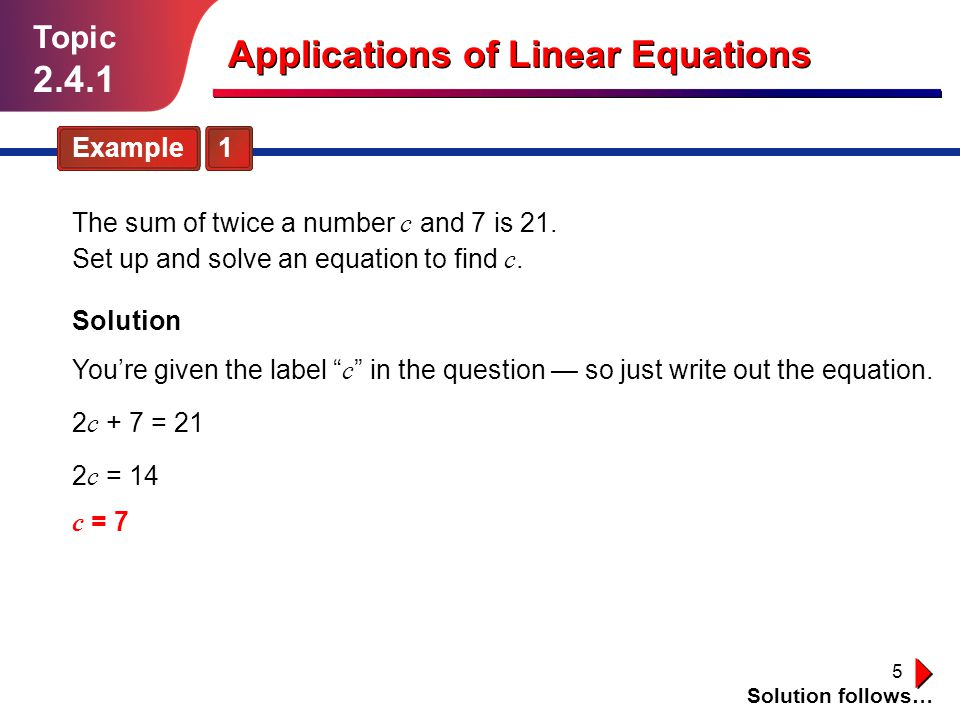 5 Topic 2.4.1 Example 1 Solution follows… Applications of Linear Equations The sum of twice a number c and 7 is 21.