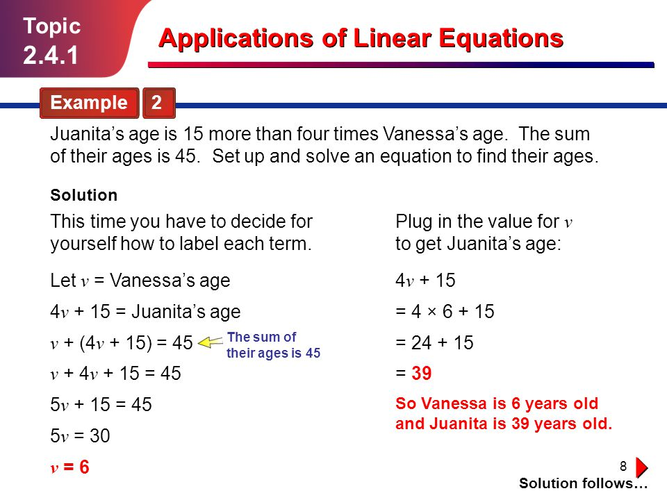 8 Topic 2.4.1 Example 2 Solution follows… Applications of Linear Equations Juanita's age is 15 more than four times Vanessa's age.