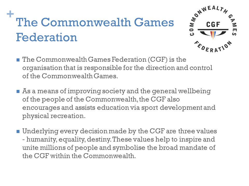+ The Commonwealth Games Federation The Commonwealth Games Federation (CGF) is the organisation that is responsible for the direction and control of the Commonwealth Games.